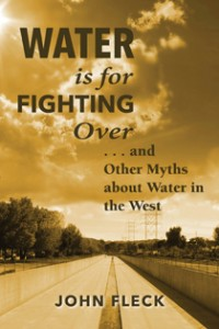 Water is For Fighting Over: and other Myths about Water In the West, by John Fleck, Island Press, September 2016